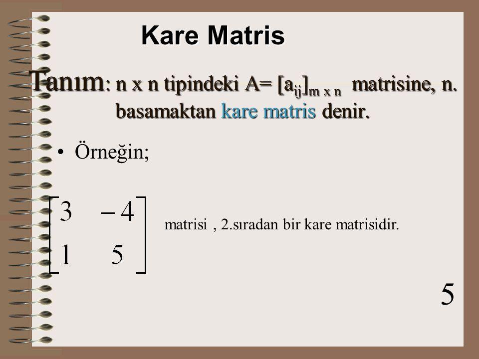 Kare Matris Tanım: n x n tipindeki A= [aij]m x n matrisine, n. basamaktan kare matris denir.